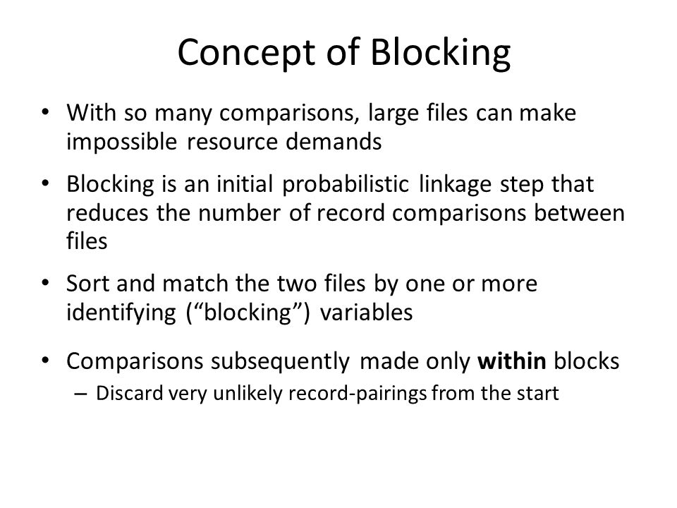 Concept of Blocking With so many comparisons, large files can make impossible resource demands Blocking is an initial probabilistic linkage step that reduces the number of record comparisons between files Sort and match the two files by one or more identifying ( blocking ) variables Comparisons subsequently made only within blocks – Discard very unlikely record-pairings from the start