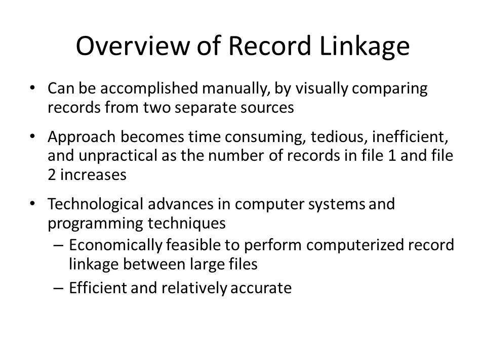 Overview of Record Linkage Can be accomplished manually, by visually comparing records from two separate sources Approach becomes time consuming, tedious, inefficient, and unpractical as the number of records in file 1 and file 2 increases Technological advances in computer systems and programming techniques – Economically feasible to perform computerized record linkage between large files – Efficient and relatively accurate