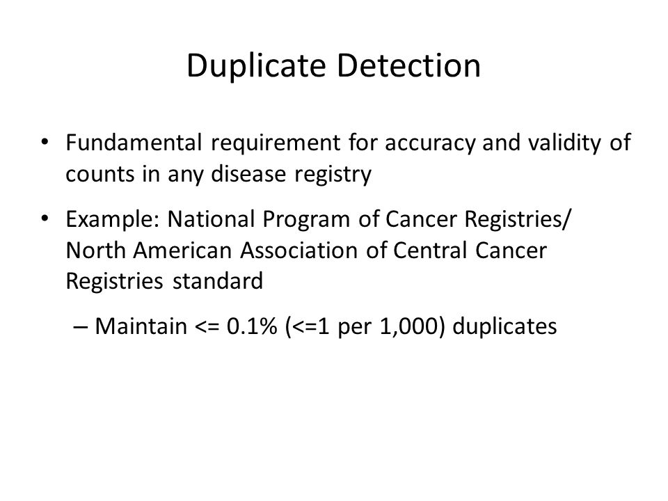 Duplicate Detection Fundamental requirement for accuracy and validity of counts in any disease registry Example: National Program of Cancer Registries/ North American Association of Central Cancer Registries standard – Maintain <= 0.1% (<=1 per 1,000) duplicates