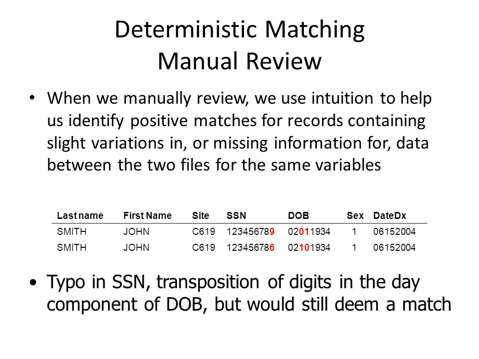 Deterministic Matching Manual Review When we manually review, we use intuition to help us identify positive matches for records containing slight variations in, or missing information for, data between the two files for the same variables Last nameFirst NameSiteSSNDOBSexDateDx SMITHJOHNC SMITHJOHNC Typo in SSN, transposition of digits in the day component of DOB, but would still deem a match