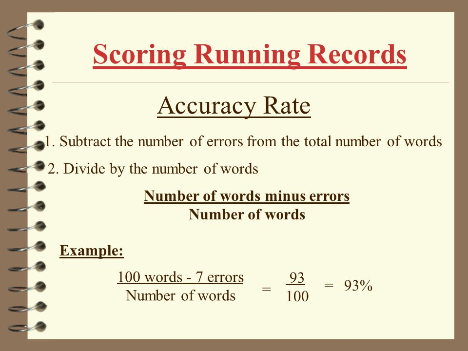 Scoring Running Records Error Rate 1. Count the number of errors. 2. Compare this with the number of words in the passage. 3. Calculate the error rate