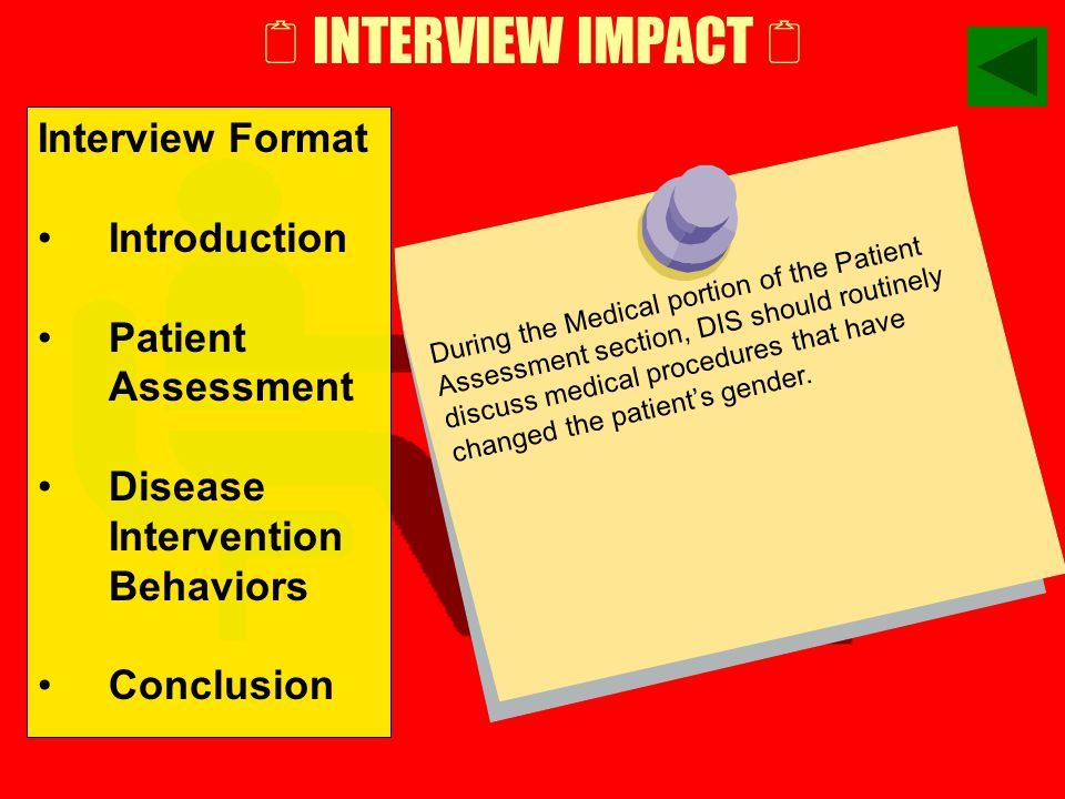  INTERVIEW IMPACT  Interview Format Introduction Patient Assessment Disease Intervention Behaviors Conclusion When discussing who the OP lives with in the Patient Assessment section of the interview, note the names and relationships given by the OP and pursue initiating them during the Partner/Cluster Elicitation portion of the Disease Intervention section of the Interview.