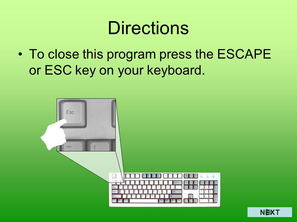 Directions To close this program press the ESCAPE or ESC key on your keyboard. NEXT