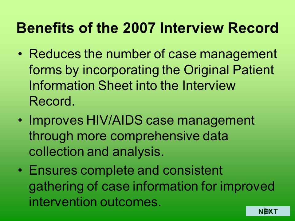 Benefits of the 2007 Interview Record Reduces the number of case management forms by incorporating the Original Patient Information Sheet into the Interview Record.