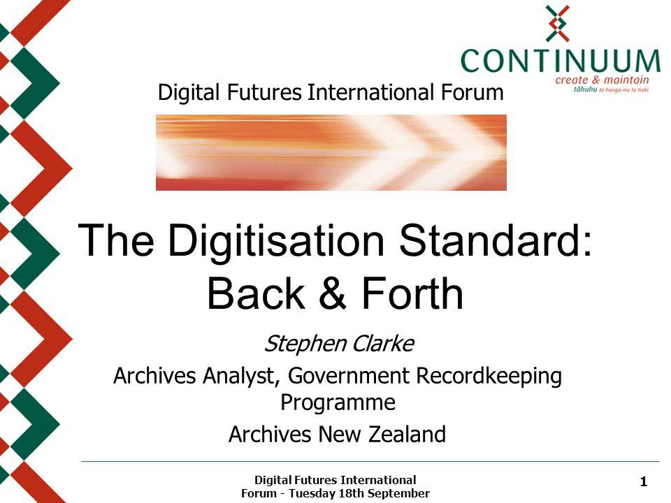 Digital Futures International Forum - Tuesday 18th September 1 Digital Futures International Forum The Digitisation Standard: Back & Forth Stephen Cla