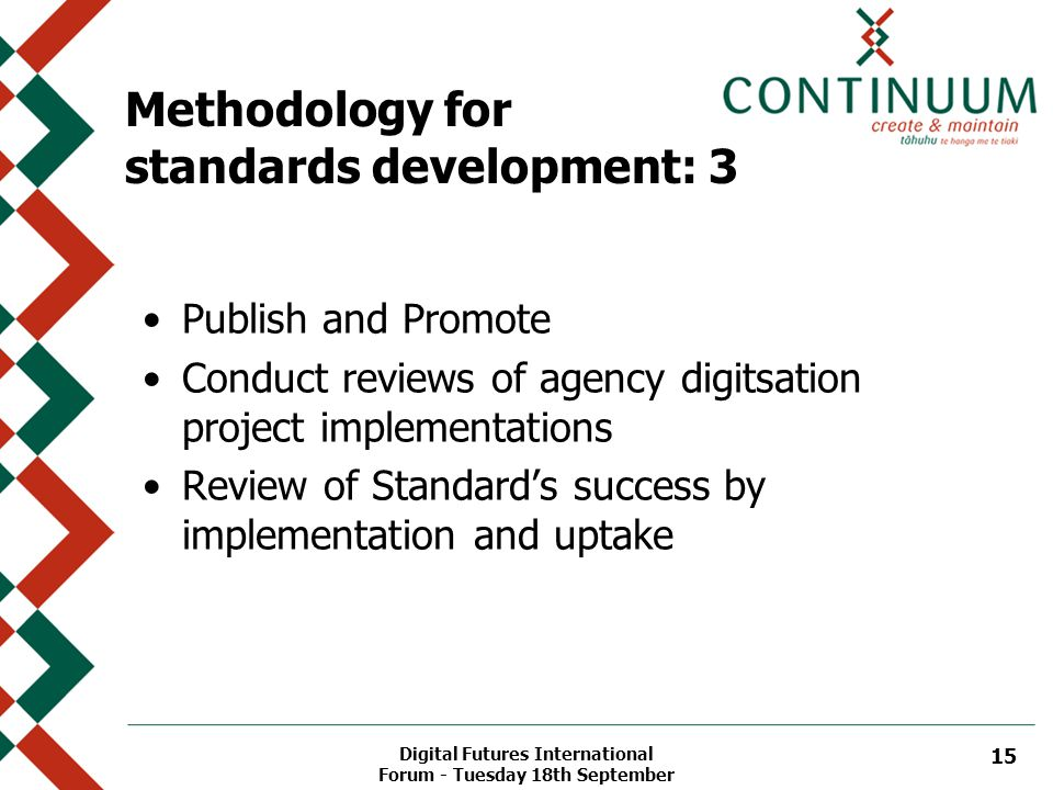 Digital Futures International Forum - Tuesday 18th September 15 Methodology for standards development: 3 Publish and Promote Conduct reviews of agency digitsation project implementations Review of Standard's success by implementation and uptake
