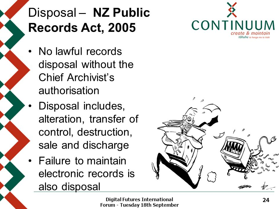 Digital Futures International Forum - Tuesday 18th September 24 Disposal – NZ Public Records Act, 2005 No lawful records disposal without the Chief Ar