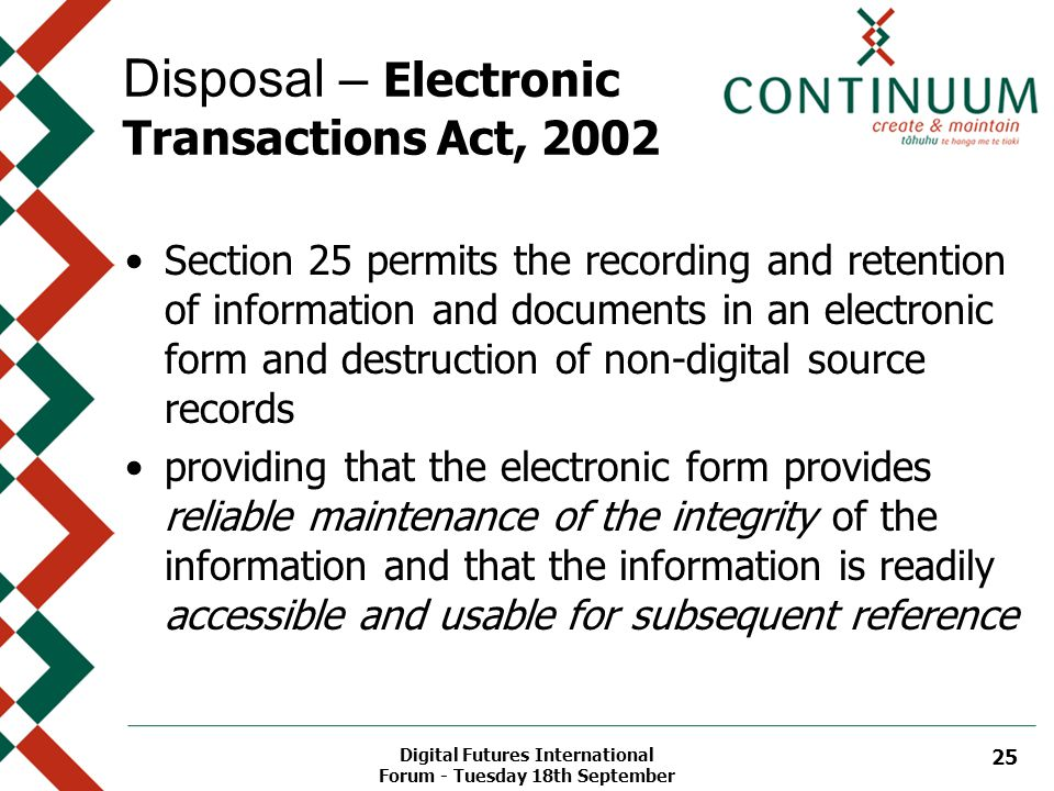 Digital Futures International Forum - Tuesday 18th September 25 Disposal – Electronic Transactions Act, 2002 Section 25 permits the recording and retention of information and documents in an electronic form and destruction of non-digital source records providing that the electronic form provides reliable maintenance of the integrity of the information and that the information is readily accessible and usable for subsequent reference