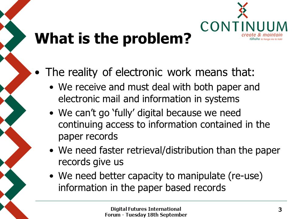 3 What is the problem? The reality of electronic work means that: We receive and must deal with both paper and electronic mail and information in syst