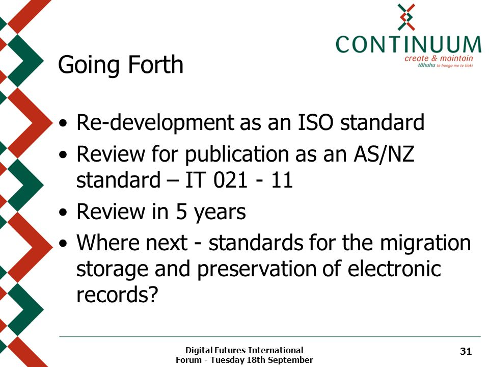 Digital Futures International Forum - Tuesday 18th September 31 Going Forth Re-development as an ISO standard Review for publication as an AS/NZ standard – IT 021 - 11 Review in 5 years Where next - standards for the migration storage and preservation of electronic records?