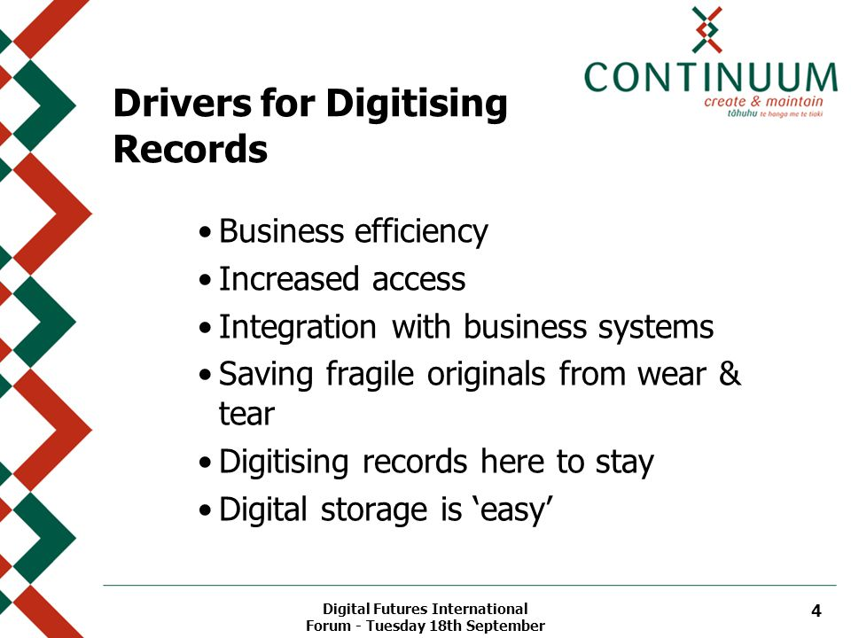 Digital Futures International Forum - Tuesday 18th September 4 Drivers for Digitising Records Business efficiency Increased access Integration with business systems Saving fragile originals from wear & tear Digitising records here to stay Digital storage is 'easy'