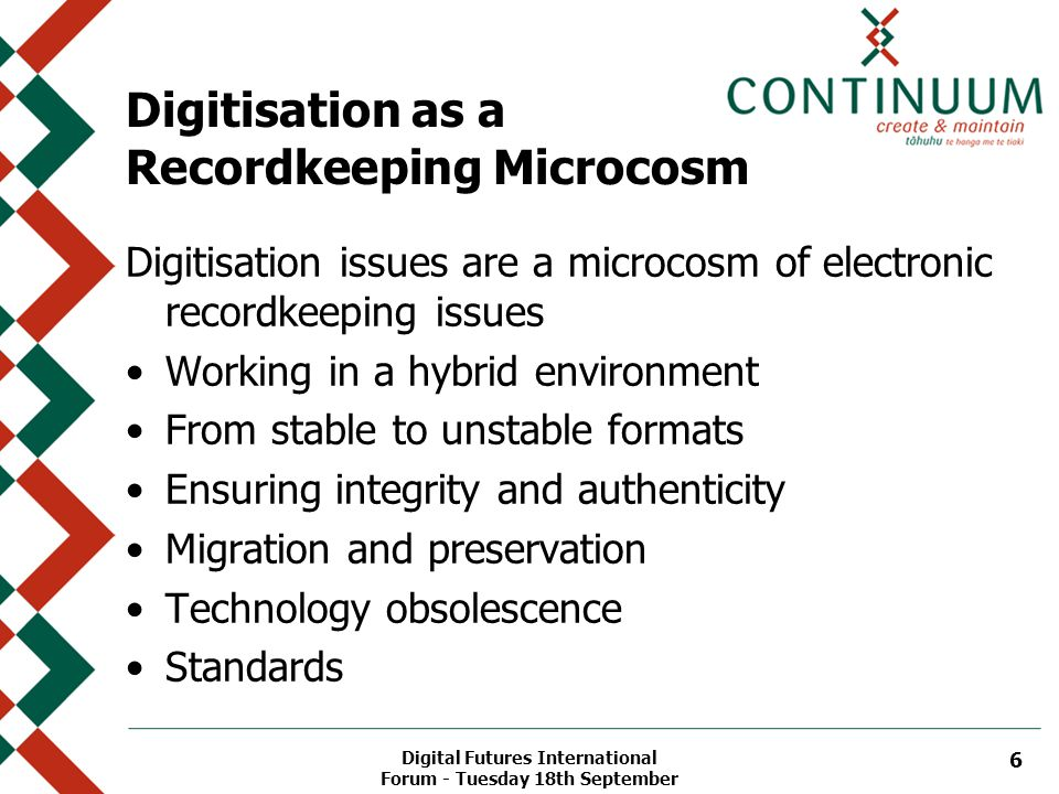 Digital Futures International Forum - Tuesday 18th September 6 Digitisation as a Recordkeeping Microcosm Digitisation issues are a microcosm of electronic recordkeeping issues Working in a hybrid environment From stable to unstable formats Ensuring integrity and authenticity Migration and preservation Technology obsolescence Standards