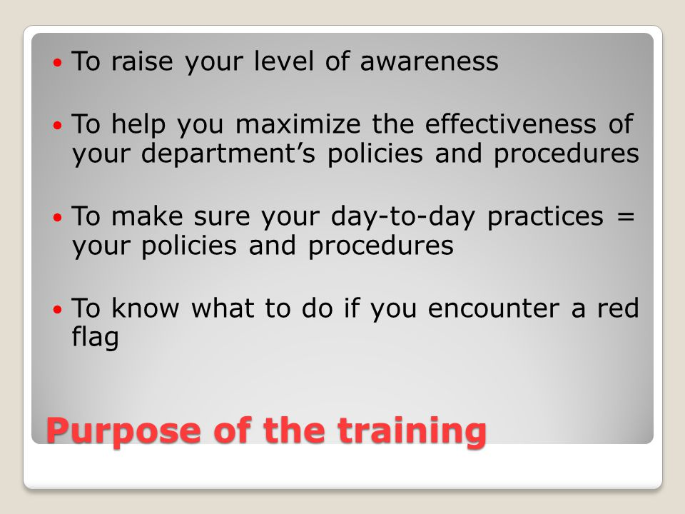 Purpose of the training To raise your level of awareness To help you maximize the effectiveness of your department's policies and procedures To make sure your day-to-day practices = your policies and procedures To know what to do if you encounter a red flag