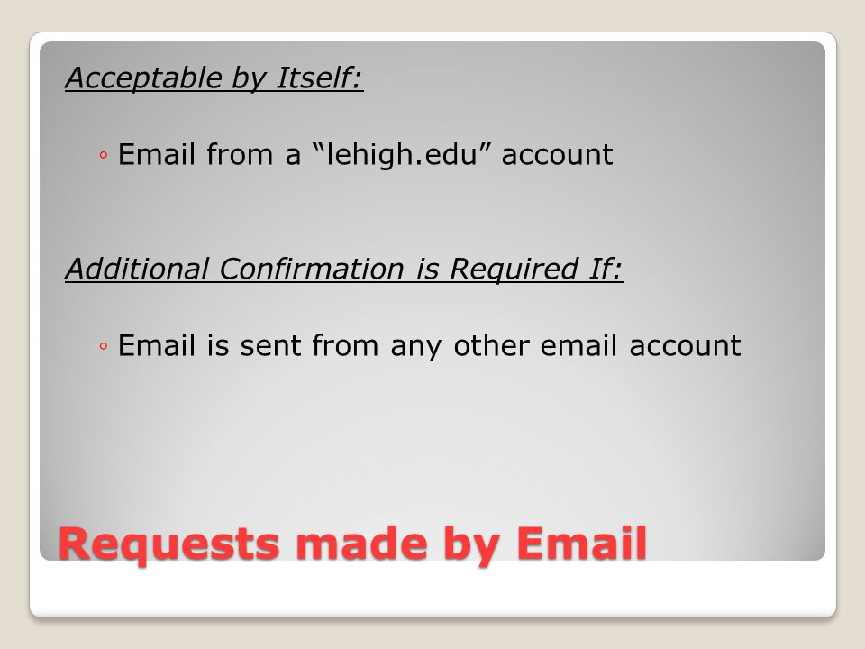 "Requests made by Email Acceptable by Itself: ◦Email from a ""lehigh.edu"" account Additional Confirmation is Required If: ◦Email is sent from any other"