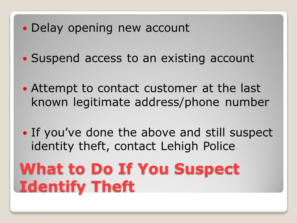 What to Do If You Suspect Identify Theft Delay opening new account Suspend access to an existing account Attempt to contact customer at the last known legitimate address/phone number If you've done the above and still suspect identity theft, contact Lehigh Police