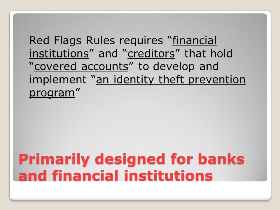 Primarily designed for banks and financial institutions Red Flags Rules requires financial institutions and creditors that hold covered accounts to develop and implement an identity theft prevention program