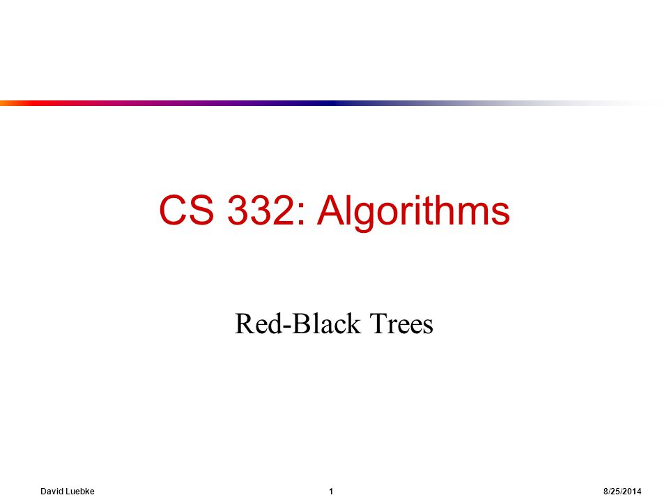 David Luebke 1 8/25/2014 CS 332: Algorithms Red-Black Trees