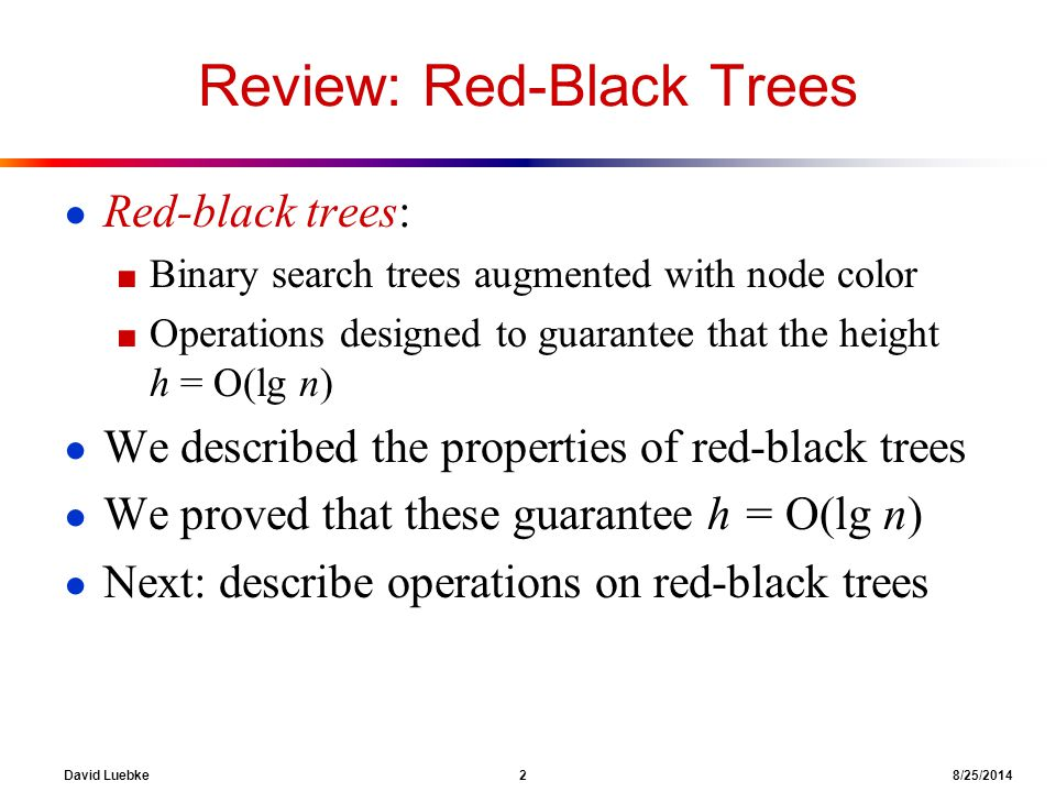 David Luebke 2 8/25/2014 Review: Red-Black Trees ● Red-black trees: ■ Binary search trees augmented with node color ■ Operations designed to guarantee that the height h = O(lg n) ● We described the properties of red-black trees ● We proved that these guarantee h = O(lg n) ● Next: describe operations on red-black trees