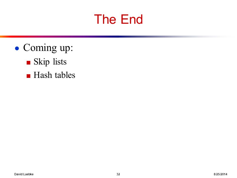David Luebke 32 8/25/2014 The End ● Coming up: ■ Skip lists ■ Hash tables