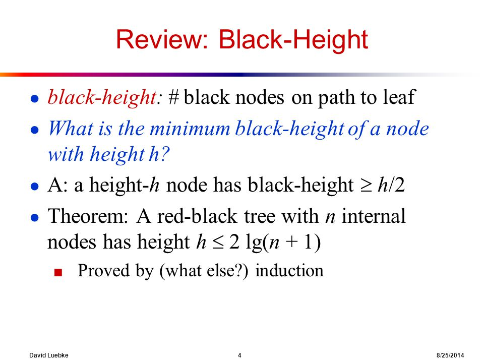 David Luebke 4 8/25/2014 Review: Black-Height ● black-height: # black nodes on path to leaf ● What is the minimum black-height of a node with height h.