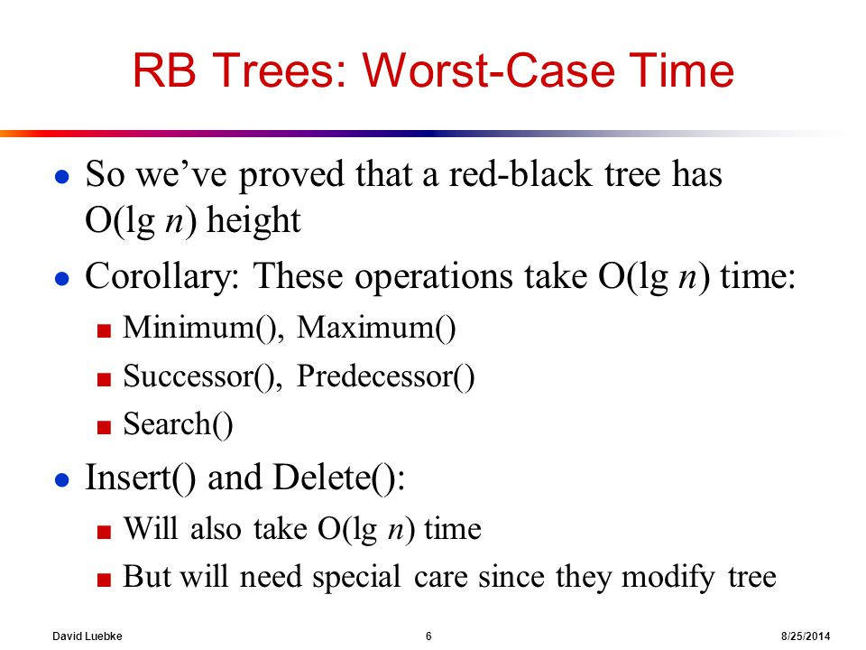David Luebke 6 8/25/2014 RB Trees: Worst-Case Time ● So we've proved that a red-black tree has O(lg n) height ● Corollary: These operations take O(lg n) time: ■ Minimum(), Maximum() ■ Successor(), Predecessor() ■ Search() ● Insert() and Delete(): ■ Will also take O(lg n) time ■ But will need special care since they modify tree