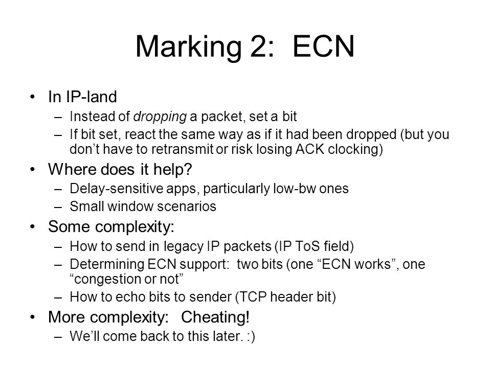 Marking 2: ECN In IP-land –Instead of dropping a packet, set a bit –If bit set, react the same way as if it had been dropped (but you don't have to retransmit or risk losing ACK clocking) Where does it help.
