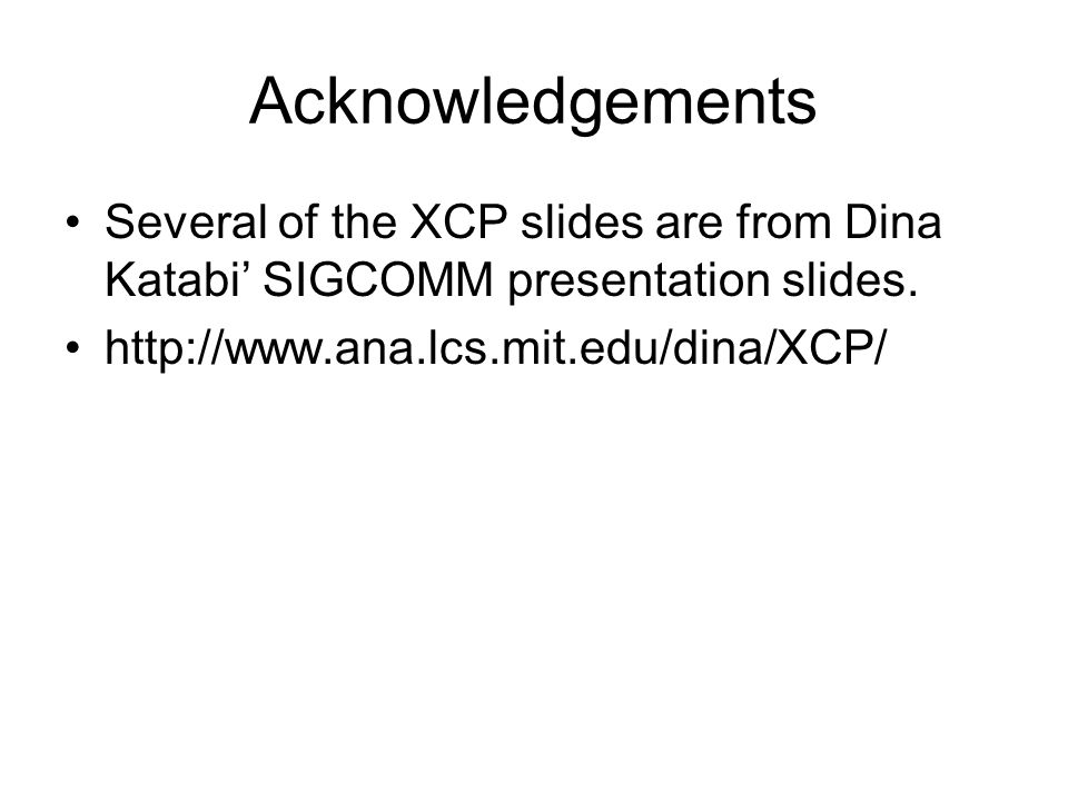 Acknowledgements Several of the XCP slides are from Dina Katabi' SIGCOMM presentation slides.