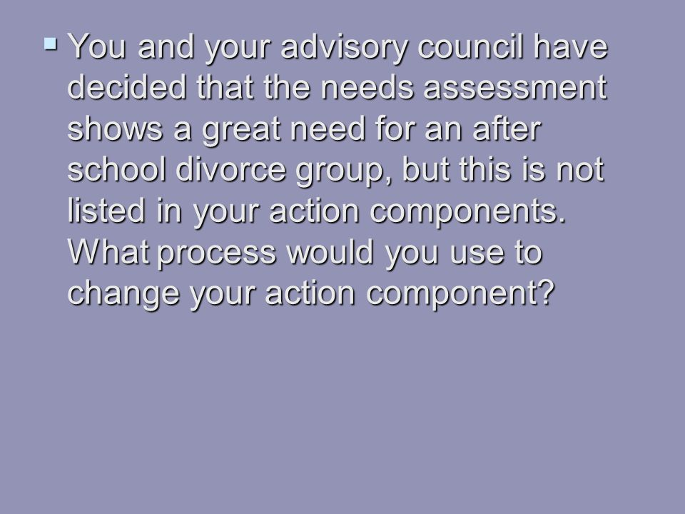  You and your advisory council have decided that the needs assessment shows a great need for an after school divorce group, but this is not listed in