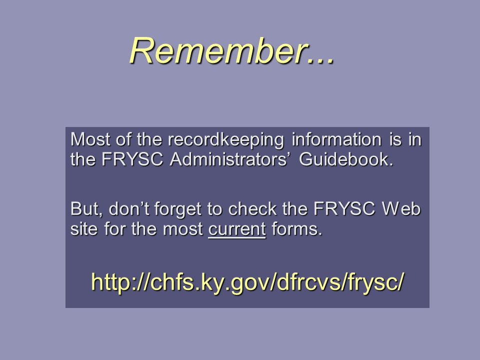 Remember... Most of the recordkeeping information is in the FRYSC Administrators' Guidebook. But, don't forget to check the FRYSC Web site for the mos