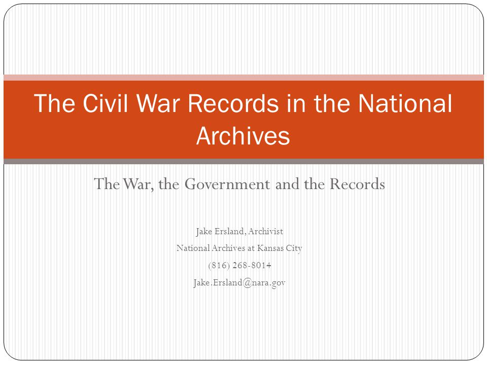 The War, the Government and the Records Jake Ersland, Archivist National Archives at Kansas City (816) 268-8014 Jake.Ersland@nara.gov The Civil War Records in the National Archives