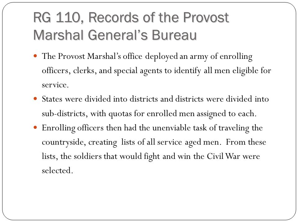 RG 110, Records of the Provost Marshal General's Bureau The Provost Marshal's office deployed an army of enrolling officers, clerks, and special agents to identify all men eligible for service.