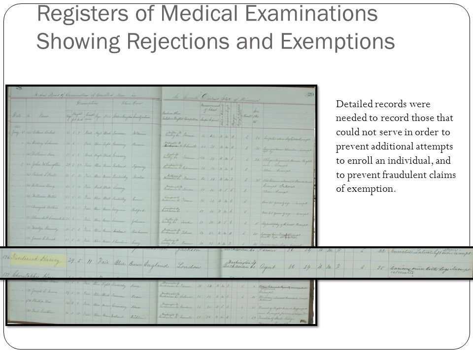 Registers of Medical Examinations Showing Rejections and Exemptions Detailed records were needed to record those that could not serve in order to prevent additional attempts to enroll an individual, and to prevent fraudulent claims of exemption.