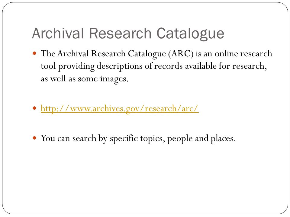 Archival Research Catalogue The Archival Research Catalogue (ARC) is an online research tool providing descriptions of records available for research, as well as some images.