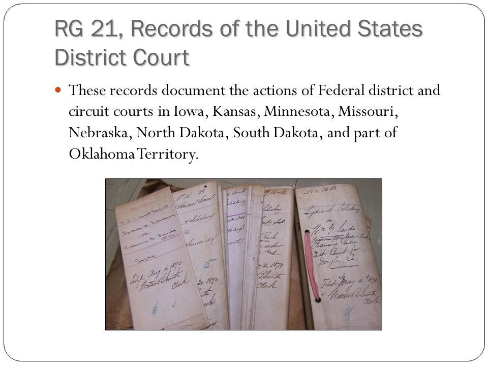 RG 21, Records of the United States District Court These records document the actions of Federal district and circuit courts in Iowa, Kansas, Minnesota, Missouri, Nebraska, North Dakota, South Dakota, and part of Oklahoma Territory.