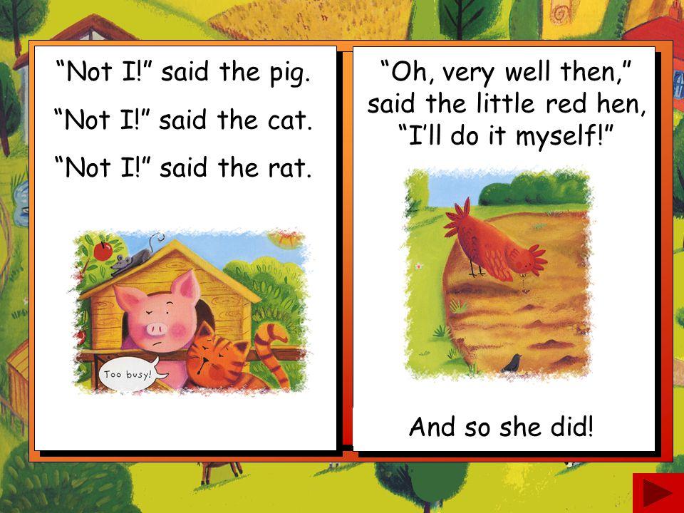 Not I! said the pig. Not I! said the cat. Not I! said the rat.