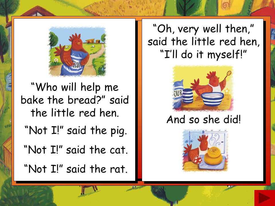 Who will help me bake the bread? said the little red hen.