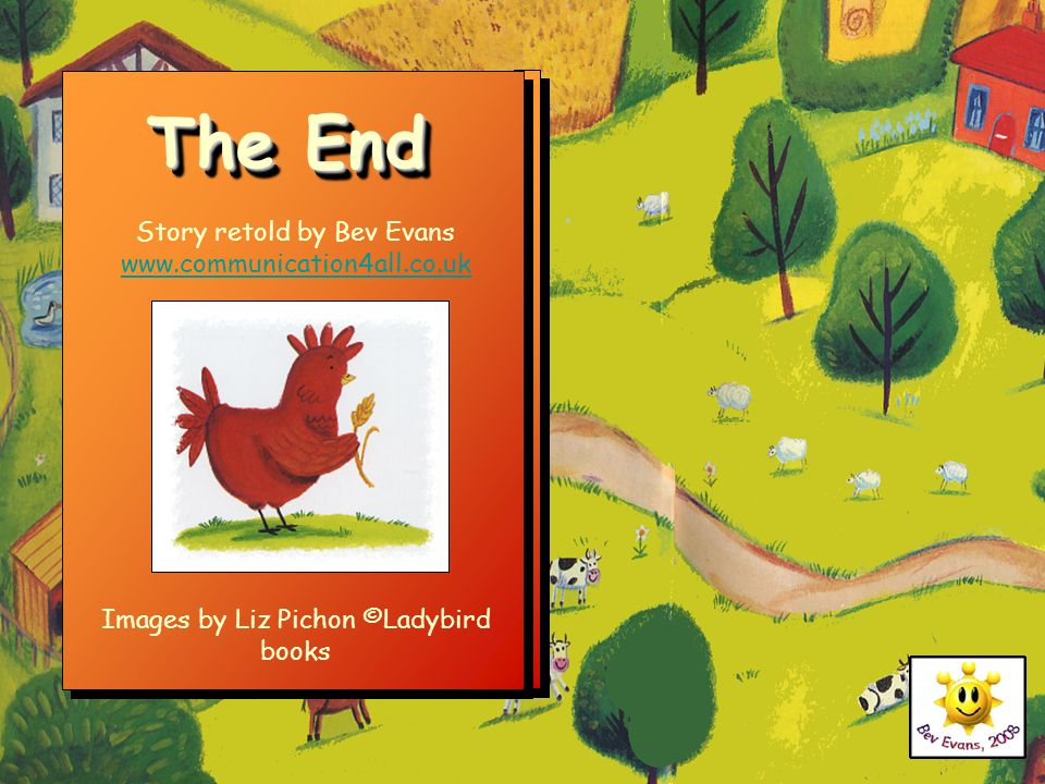 The End Story retold by Bev Evans www.communication4all.co.uk www.communication4all.co.uk Images by Liz Pichon ©Ladybird books