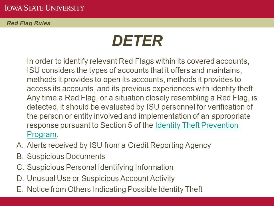 Red Flag Rules DETER In order to identify relevant Red Flags within its covered accounts, ISU considers the types of accounts that it offers and maint