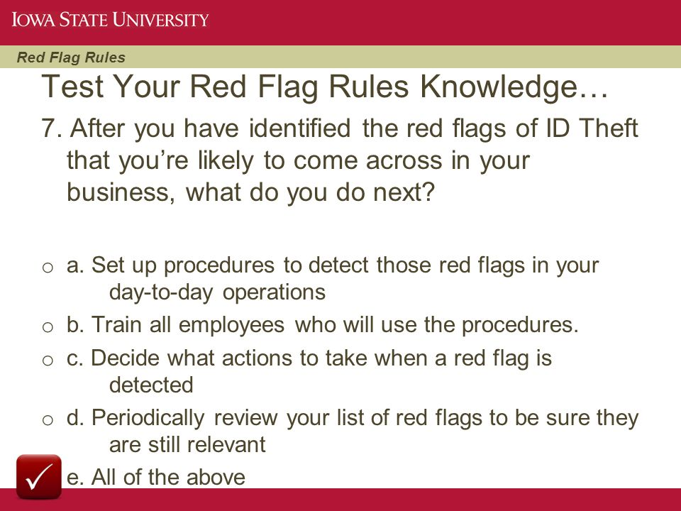 Red Flag Rules 7. After you have identified the red flags of ID Theft that you're likely to come across in your business, what do you do next? o a. Se