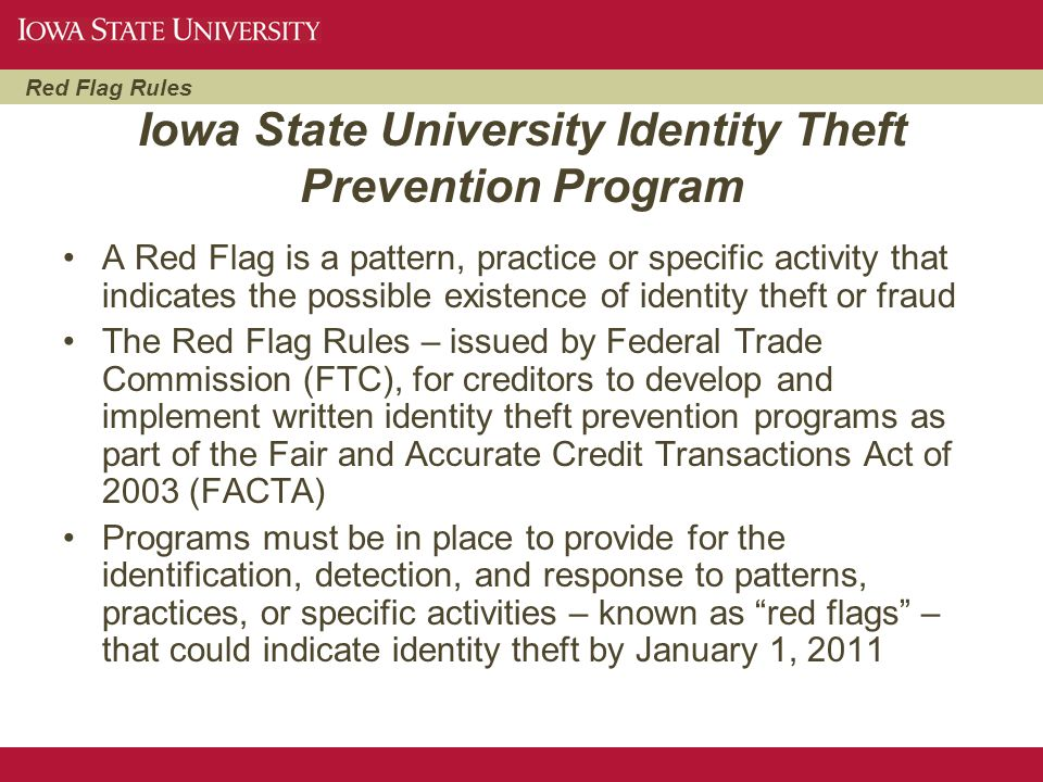 Red Flag Rules Iowa State University Identity Theft Prevention Program A Red Flag is a pattern, practice or specific activity that indicates the possi