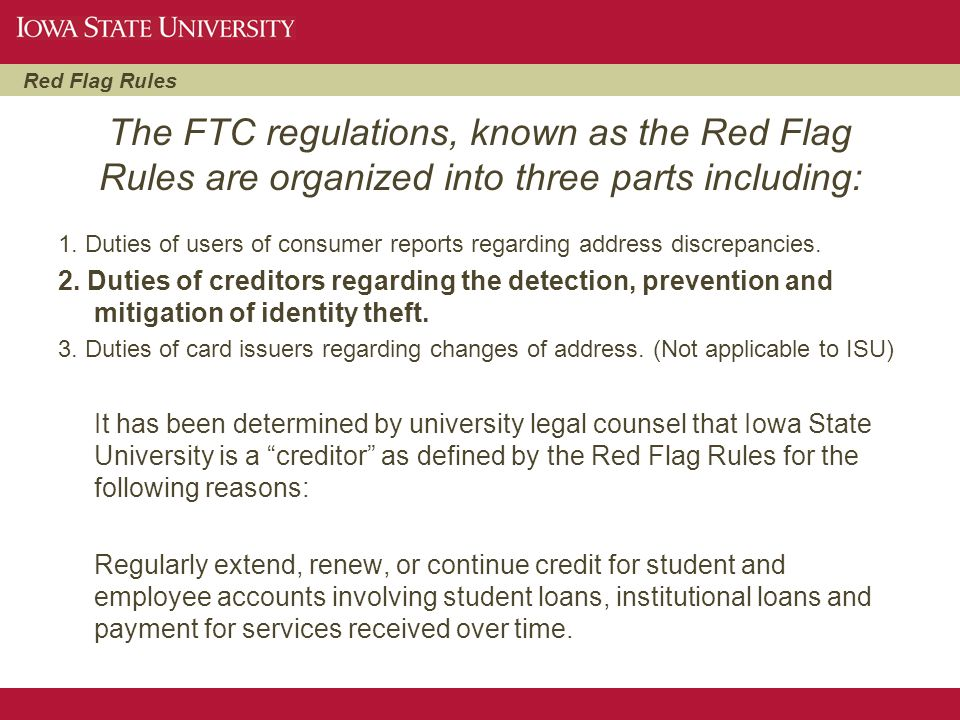 Red Flag Rules The FTC regulations, known as the Red Flag Rules are organized into three parts including: 1. Duties of users of consumer reports regar