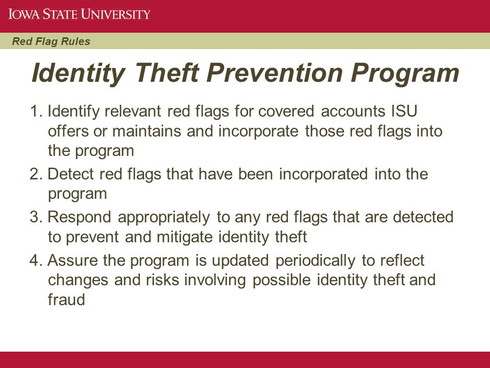 Red Flag Rules Identity Theft Prevention Program 1. Identify relevant red flags for covered accounts ISU offers or maintains and incorporate those red