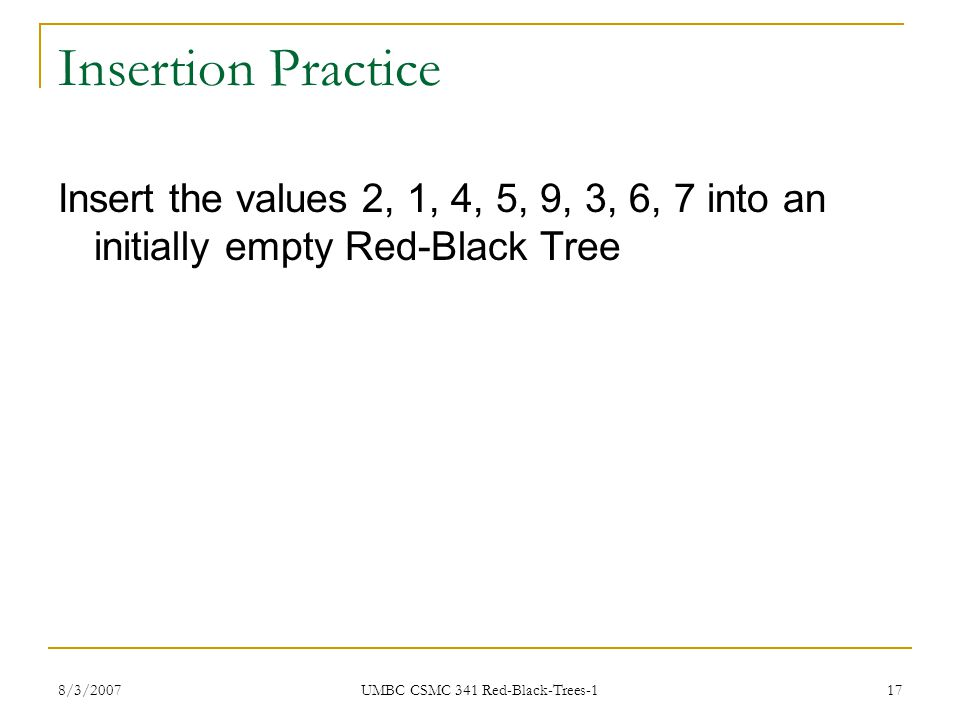 8/3/2007 UMBC CSMC 341 Red-Black-Trees-1 17 Insertion Practice Insert the values 2, 1, 4, 5, 9, 3, 6, 7 into an initially empty Red-Black Tree