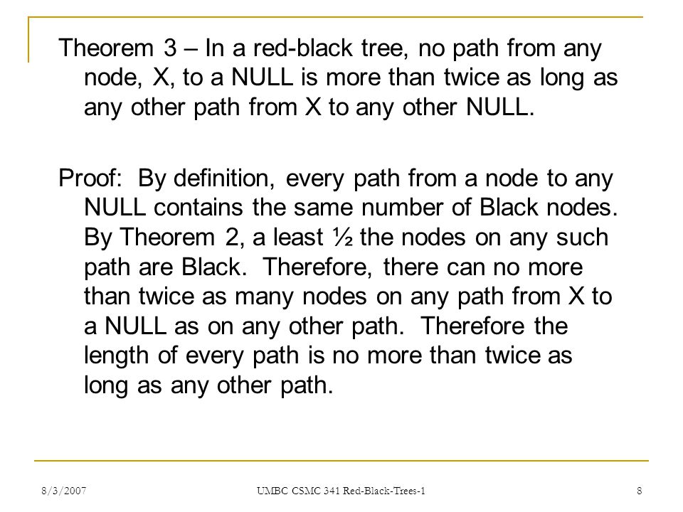 8/3/2007 UMBC CSMC 341 Red-Black-Trees-1 8 Theorem 3 – In a red-black tree, no path from any node, X, to a NULL is more than twice as long as any othe