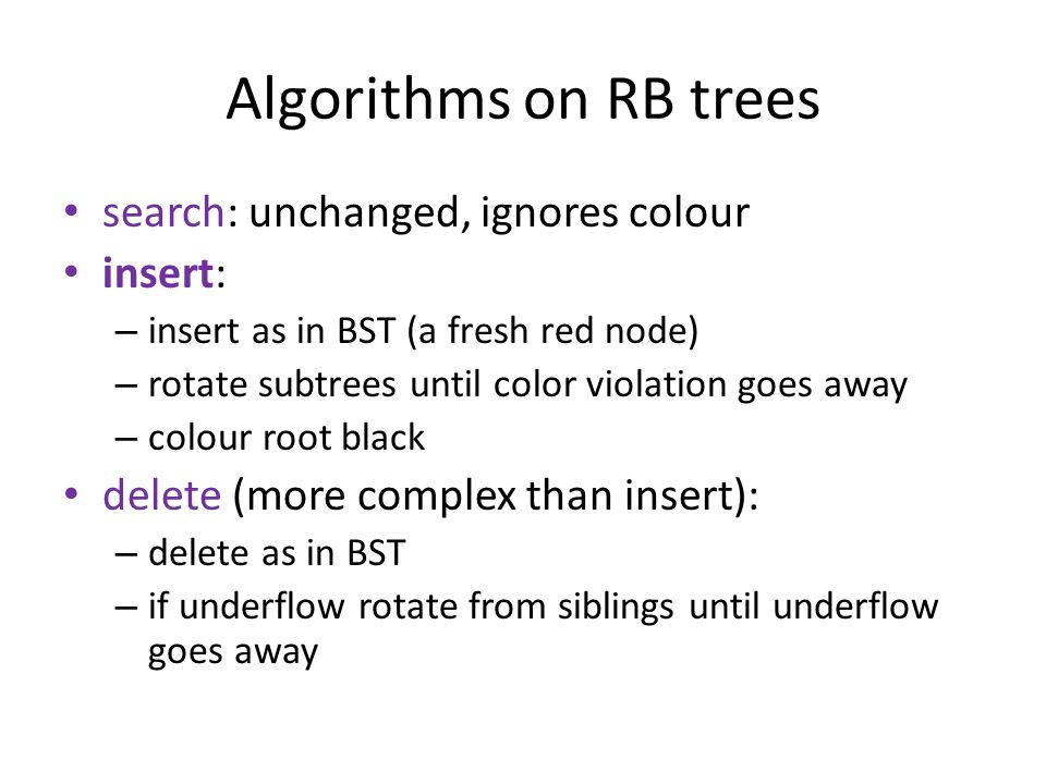 Algorithms on RB trees search: unchanged, ignores colour insert: – insert as in BST (a fresh red node) – rotate subtrees until color violation goes away – colour root black delete (more complex than insert): – delete as in BST – if underflow rotate from siblings until underflow goes away