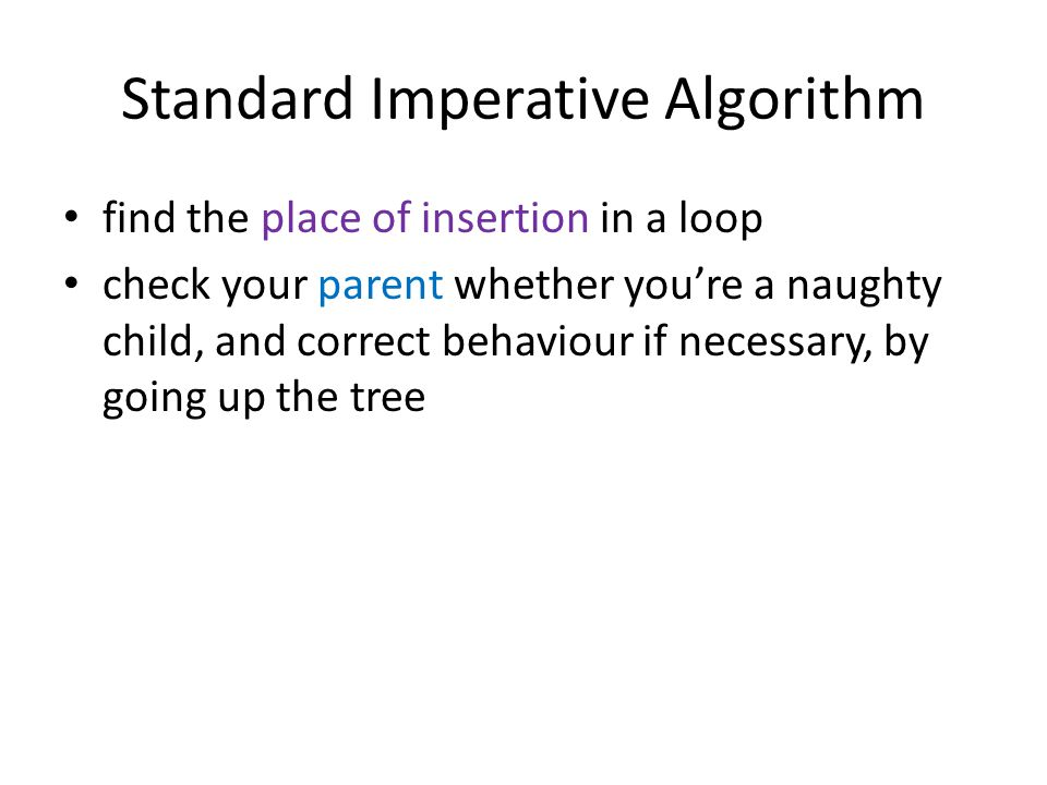 Standard Imperative Algorithm find the place of insertion in a loop check your parent whether you're a naughty child, and correct behaviour if necessary, by going up the tree