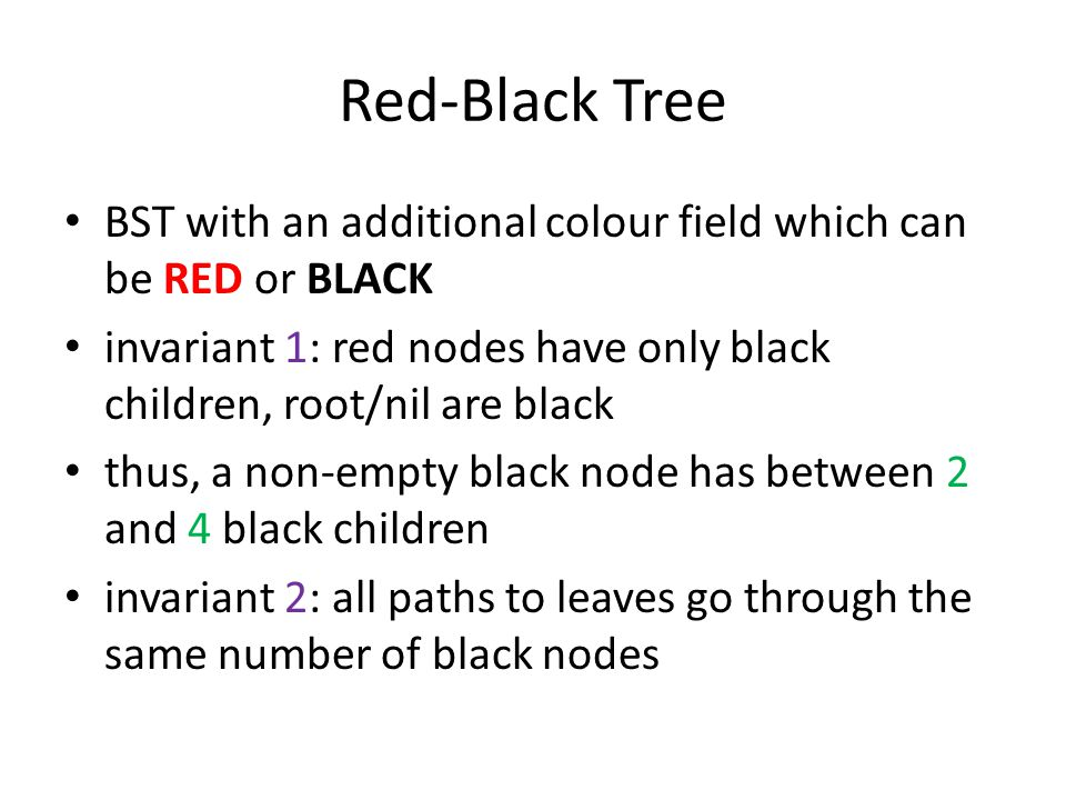 Red-Black Tree BST with an additional colour field which can be RED or BLACK invariant 1: red nodes have only black children, root/nil are black thus, a non-empty black node has between 2 and 4 black children invariant 2: all paths to leaves go through the same number of black nodes