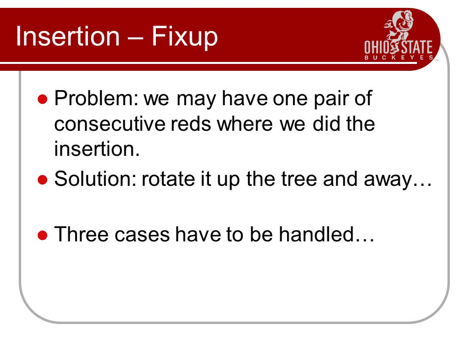 Insertion – Fixup Problem: we may have one pair of consecutive reds where we did the insertion. Solution: rotate it up the tree and away… Three cases