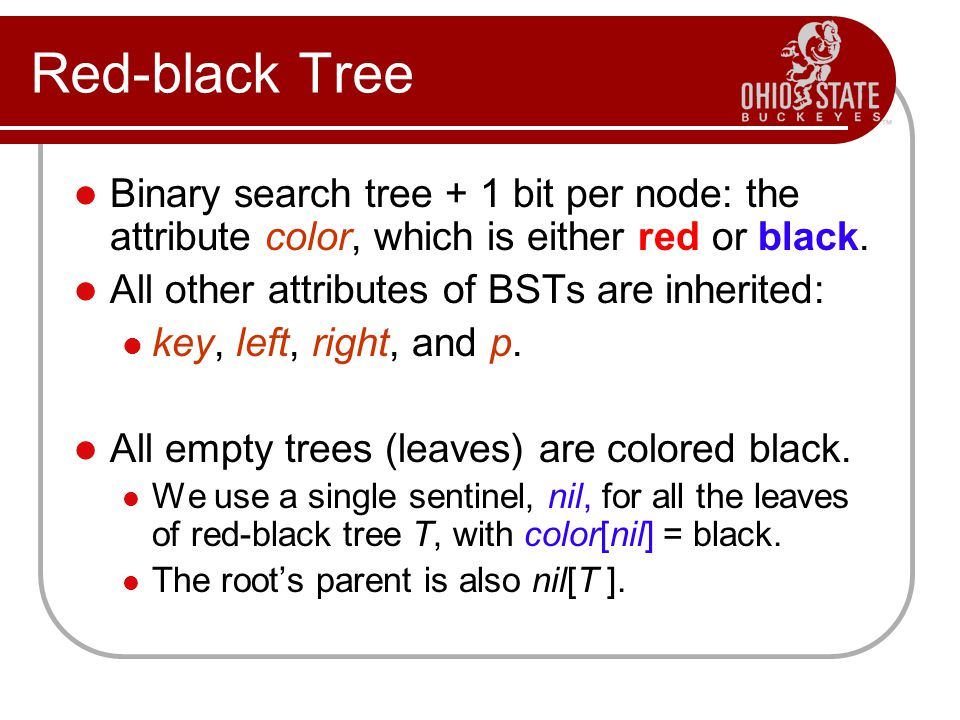 Red-black Tree Binary search tree + 1 bit per node: the attribute color, which is either red or black. All other attributes of BSTs are inherited: key