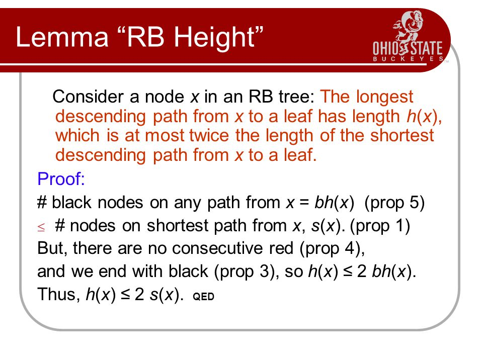 "Lemma ""RB Height"" Consider a node x in an RB tree: The longest descending path from x to a leaf has length h(x), which is at most twice the length of"